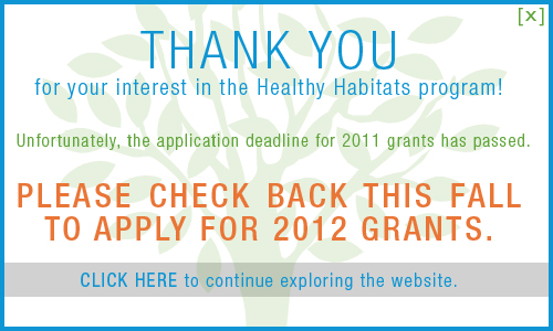 Thank you for expressing interest in the Healthy Habitats program! The application process for 2012 grants will resume in the fall, so be sure and check back then. CLICK anywhere in this box to read frequently asked questions about the application process.